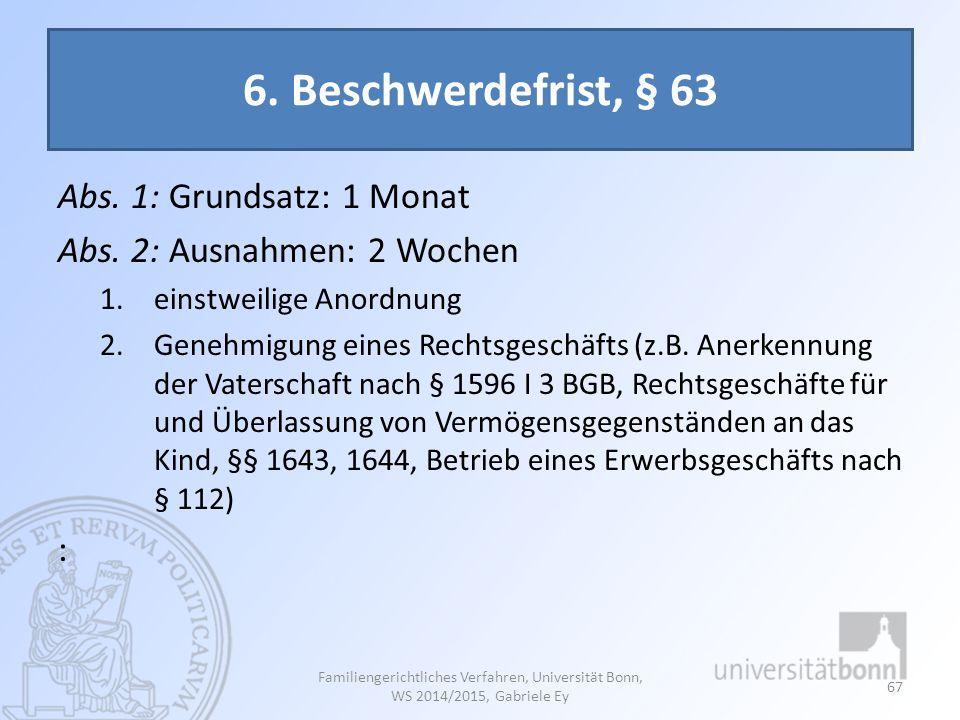6. Beschwerdefrist, § 63 Abs. 1: Grundsatz: 1 Monat Abs. 2: Ausnahmen: 2 Wochen 1.einstweilige Anordnung 2.Genehmigung eines Rechtsgeschäfts (z.B. Ane