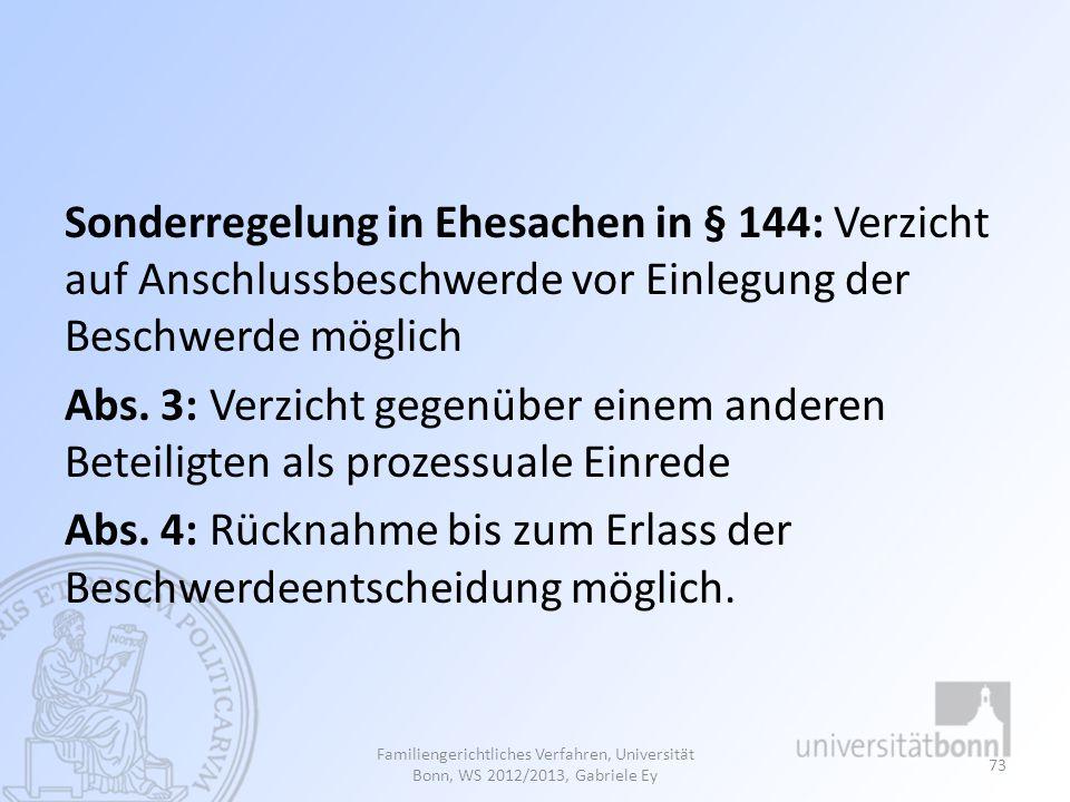 Sonderregelung in Ehesachen in § 144: Verzicht auf Anschlussbeschwerde vor Einlegung der Beschwerde möglich Abs. 3: Verzicht gegenüber einem anderen B
