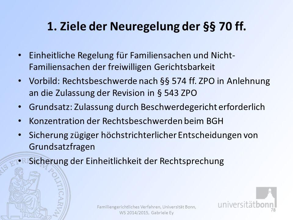 1. Ziele der Neuregelung der §§ 70 ff. Einheitliche Regelung für Familiensachen und Nicht- Familiensachen der freiwilligen Gerichtsbarkeit Vorbild: Re