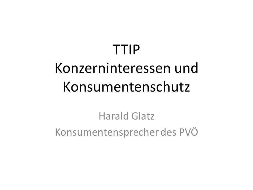 TTIP Konzerninteressen und Konsumentenschutz Harald Glatz Konsumentensprecher des PVÖ