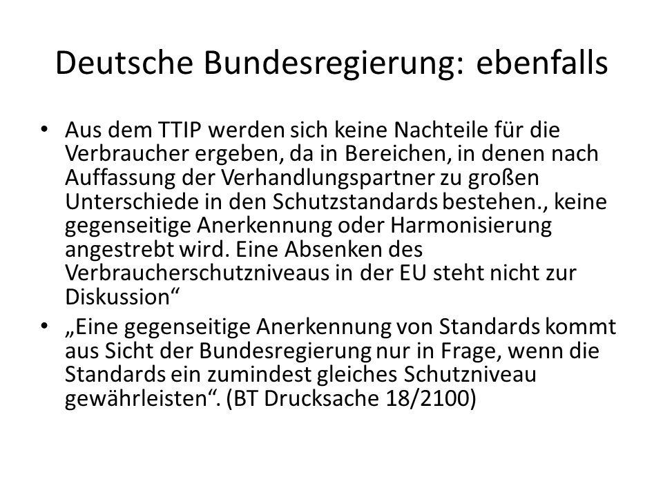 Deutsche Bundesregierung: ebenfalls Aus dem TTIP werden sich keine Nachteile für die Verbraucher ergeben, da in Bereichen, in denen nach Auffassung der Verhandlungspartner zu großen Unterschiede in den Schutzstandards bestehen., keine gegenseitige Anerkennung oder Harmonisierung angestrebt wird.