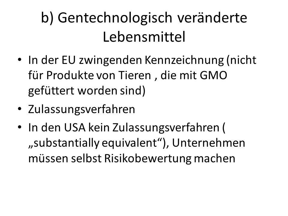 """b) Gentechnologisch veränderte Lebensmittel In der EU zwingenden Kennzeichnung (nicht für Produkte von Tieren, die mit GMO gefüttert worden sind) Zulassungsverfahren In den USA kein Zulassungsverfahren ( """"substantially equivalent ), Unternehmen müssen selbst Risikobewertung machen"""