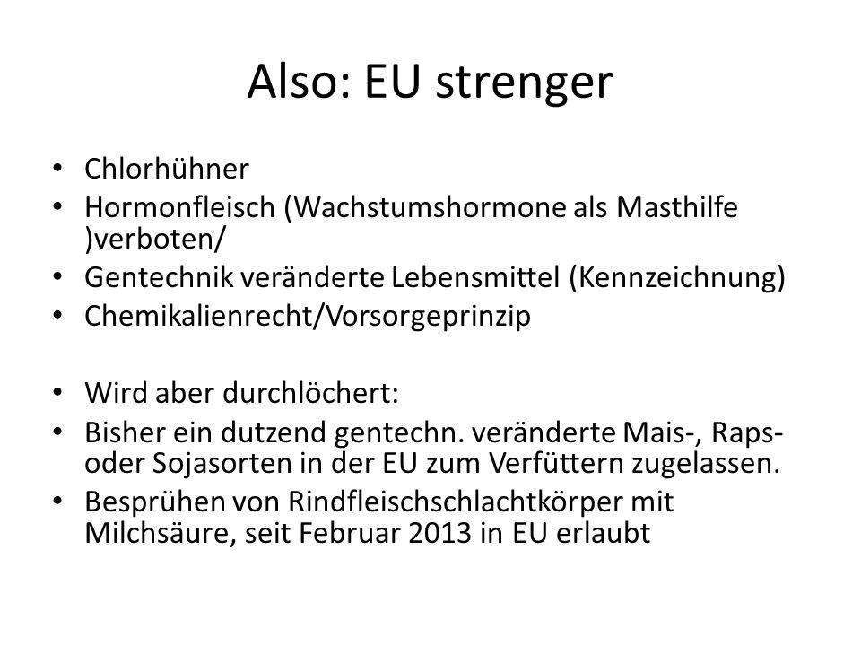 Also: EU strenger Chlorhühner Hormonfleisch (Wachstumshormone als Masthilfe )verboten/ Gentechnik veränderte Lebensmittel (Kennzeichnung) Chemikalienrecht/Vorsorgeprinzip Wird aber durchlöchert: Bisher ein dutzend gentechn.