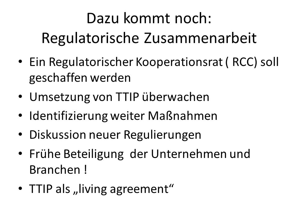 Dazu kommt noch: Regulatorische Zusammenarbeit Ein Regulatorischer Kooperationsrat ( RCC) soll geschaffen werden Umsetzung von TTIP überwachen Identifizierung weiter Maßnahmen Diskussion neuer Regulierungen Frühe Beteiligung der Unternehmen und Branchen .