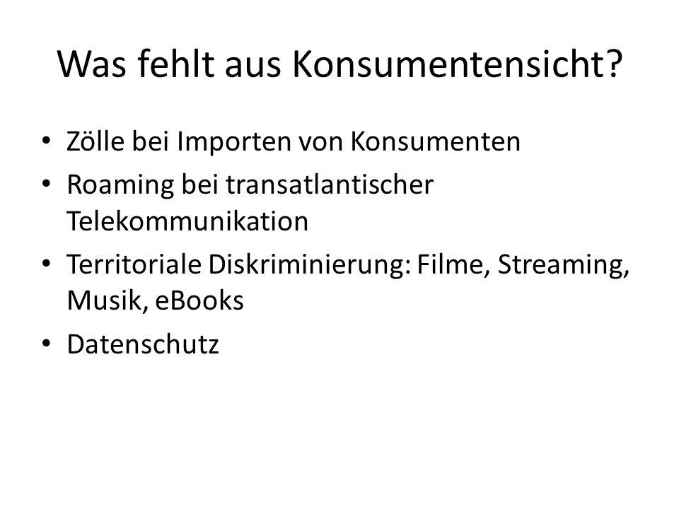 Was fehlt aus Konsumentensicht? Zölle bei Importen von Konsumenten Roaming bei transatlantischer Telekommunikation Territoriale Diskriminierung: Filme