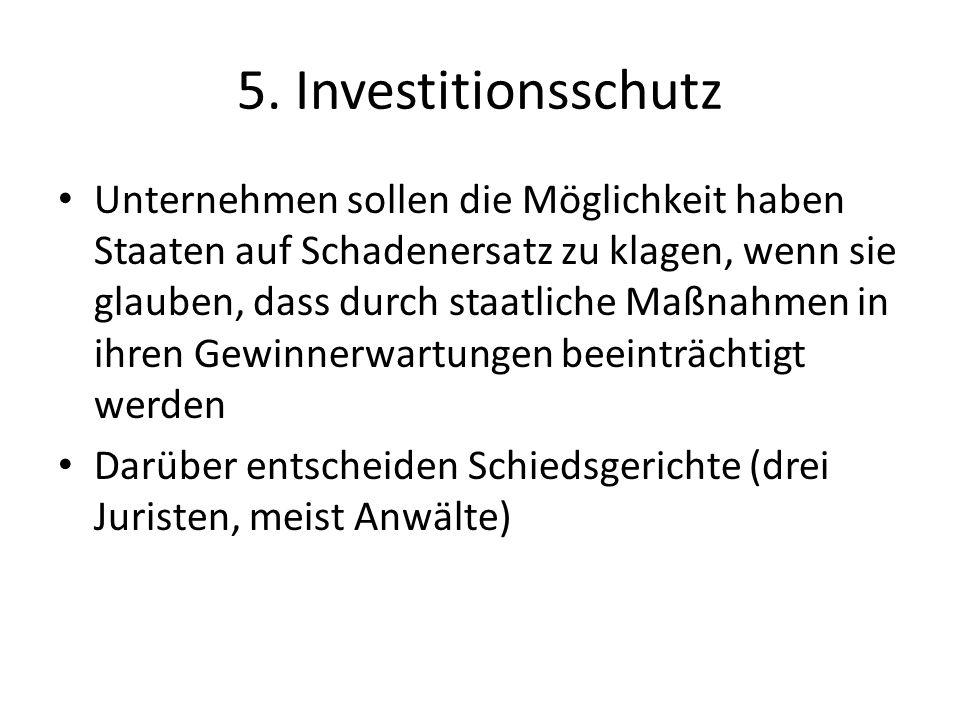5. Investitionsschutz Unternehmen sollen die Möglichkeit haben Staaten auf Schadenersatz zu klagen, wenn sie glauben, dass durch staatliche Maßnahmen