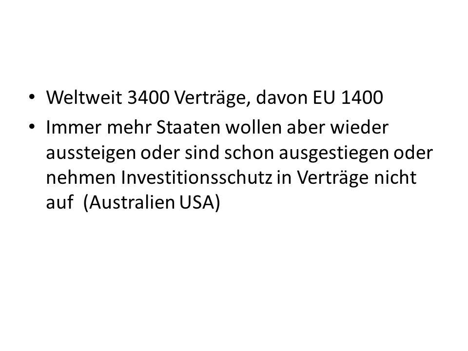 Weltweit 3400 Verträge, davon EU 1400 Immer mehr Staaten wollen aber wieder aussteigen oder sind schon ausgestiegen oder nehmen Investitionsschutz in Verträge nicht auf (Australien USA)