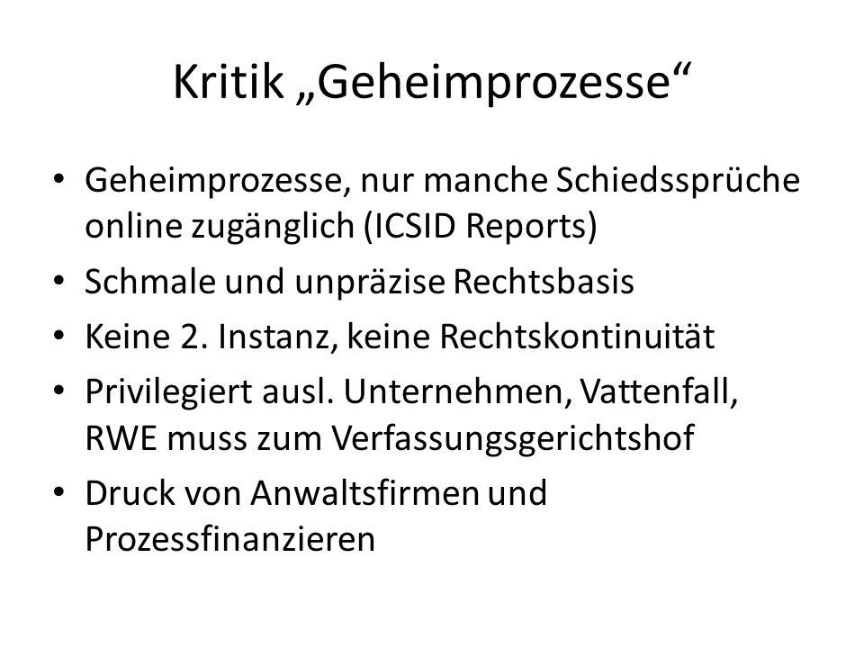 """Kritik """"Geheimprozesse"""" Geheimprozesse, nur manche Schiedssprüche online zugänglich (ICSID Reports) Schmale und unpräzise Rechtsbasis Keine 2. Instanz"""