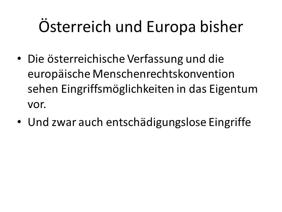 Österreich und Europa bisher Die österreichische Verfassung und die europäische Menschenrechtskonvention sehen Eingriffsmöglichkeiten in das Eigentum vor.