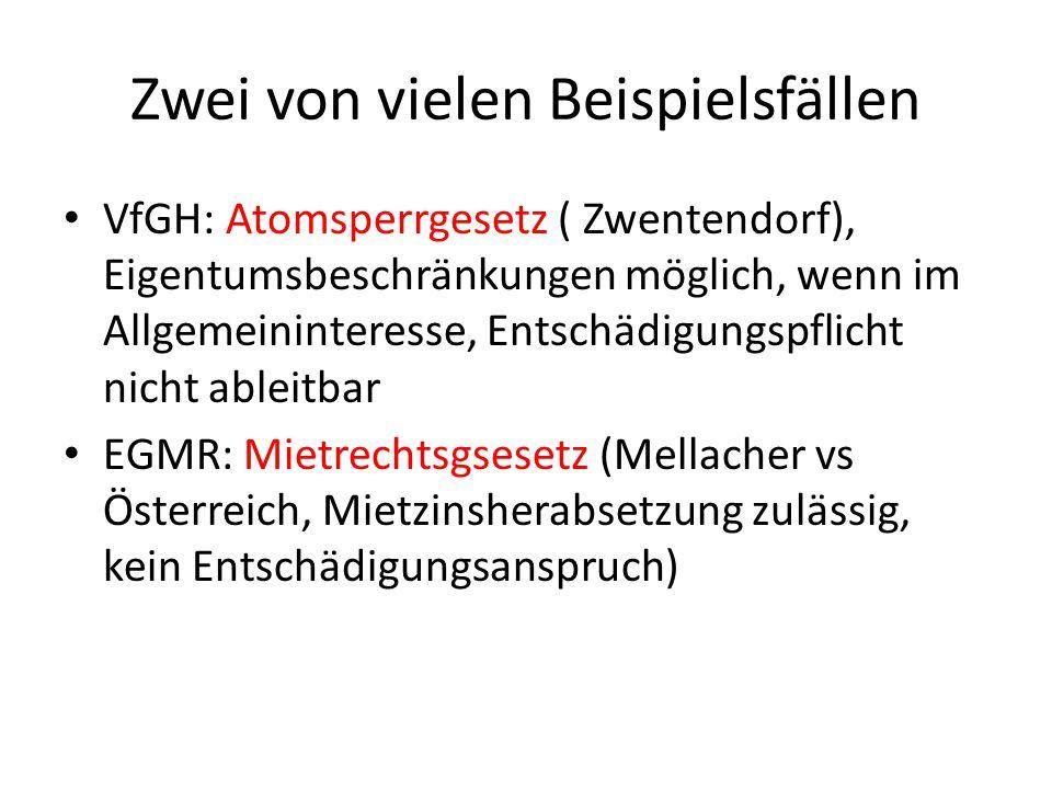 Zwei von vielen Beispielsfällen VfGH: Atomsperrgesetz ( Zwentendorf), Eigentumsbeschränkungen möglich, wenn im Allgemeininteresse, Entschädigungspflicht nicht ableitbar EGMR: Mietrechtsgsesetz (Mellacher vs Österreich, Mietzinsherabsetzung zulässig, kein Entschädigungsanspruch)