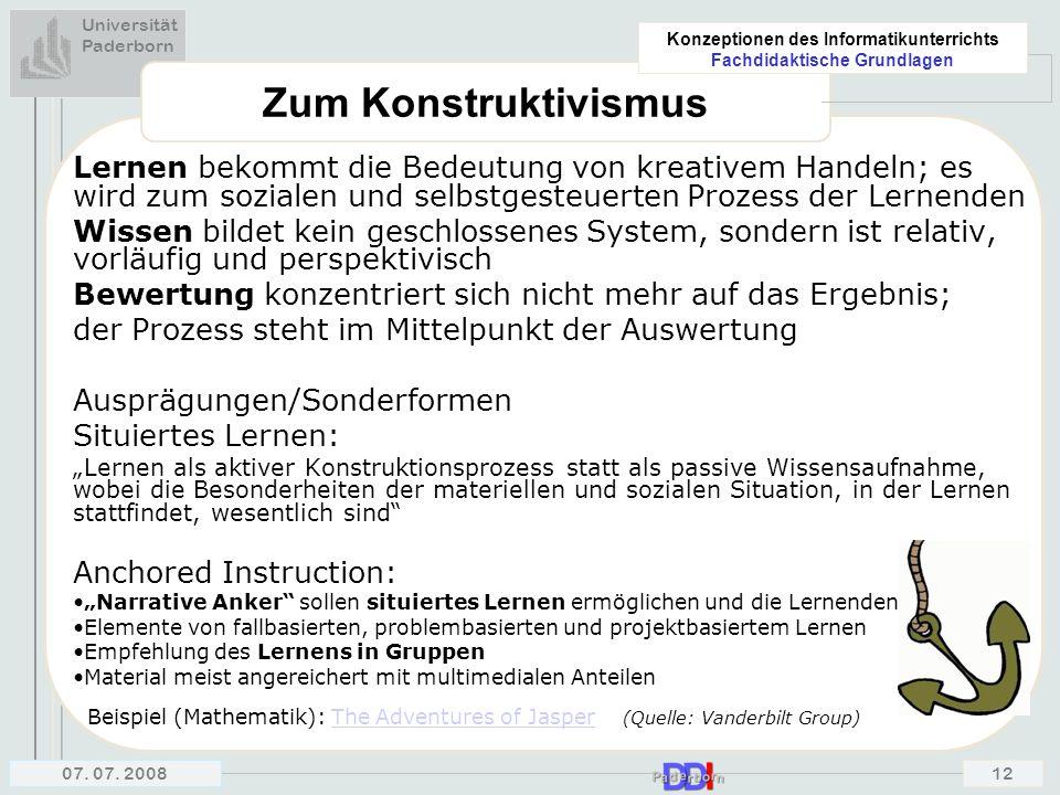 Universität Paderborn Konzeptionen des Informatikunterrichts Fachdidaktische Grundlagen 07. 07. 200812 Zum Konstruktivismus Lernen bekommt die Bedeutu