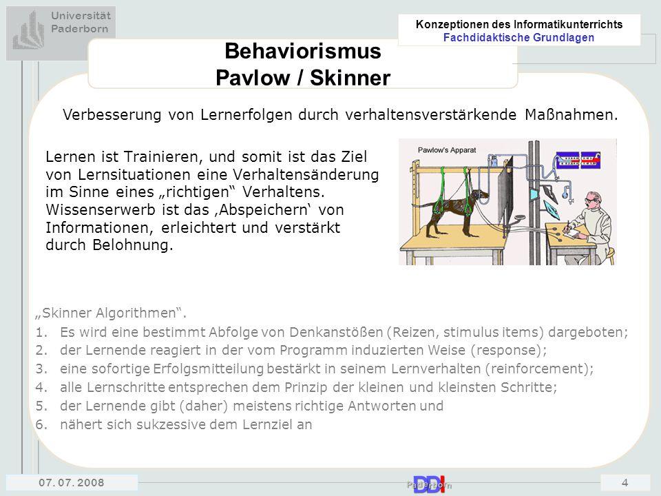 Universität Paderborn Konzeptionen des Informatikunterrichts Fachdidaktische Grundlagen 07. 07. 20084 Behaviorismus Pavlow / Skinner Lernen ist Traini