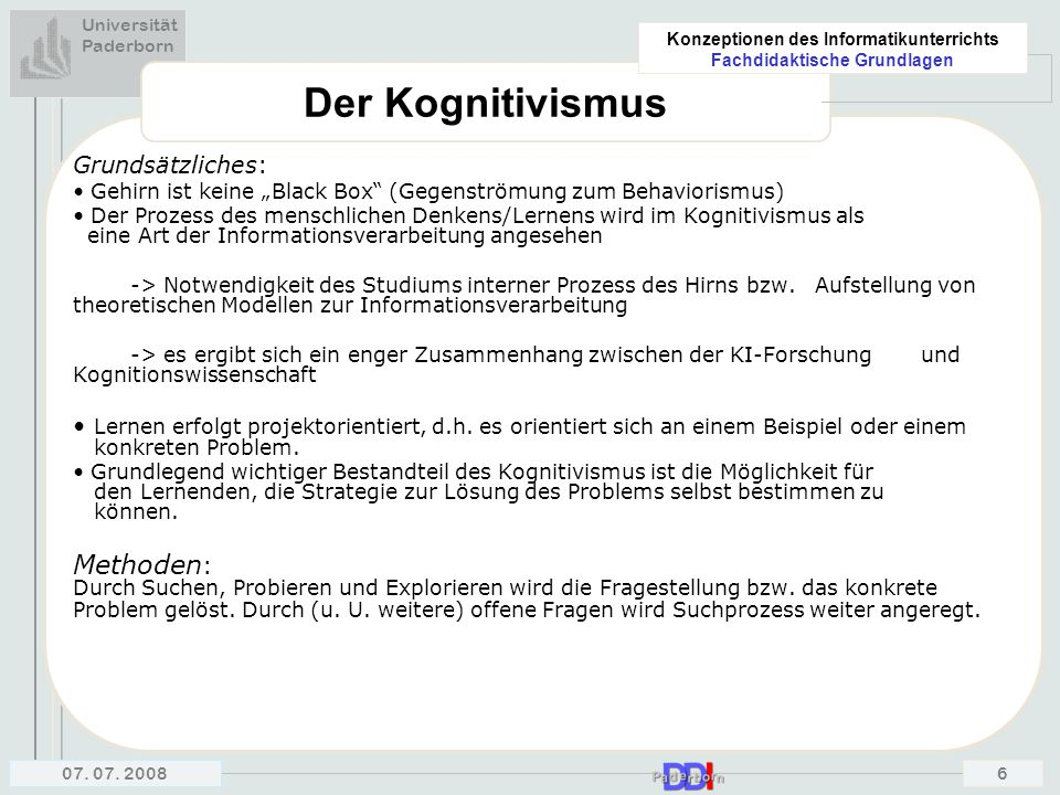 Universität Paderborn Konzeptionen des Informatikunterrichts Fachdidaktische Grundlagen 07. 07. 20086 Der Kognitivismus Grundsätzliches: Gehirn ist ke