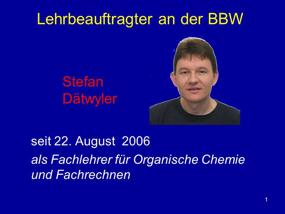 1 Lehrbeauftragter an der BBW seit 22. August 2006 als Fachlehrer für Organische Chemie und Fachrechnen Stefan Dätwyler