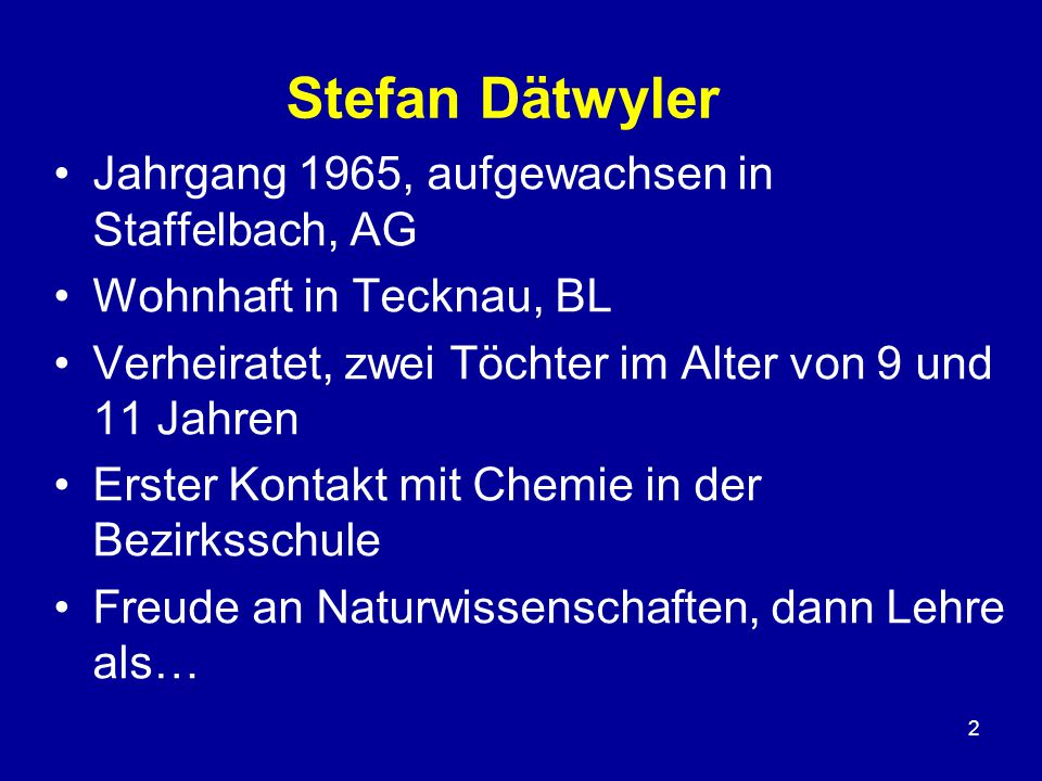2 Jahrgang 1965, aufgewachsen in Staffelbach, AG Wohnhaft in Tecknau, BL Verheiratet, zwei Töchter im Alter von 9 und 11 Jahren Erster Kontakt mit Chemie in der Bezirksschule Freude an Naturwissenschaften, dann Lehre als…