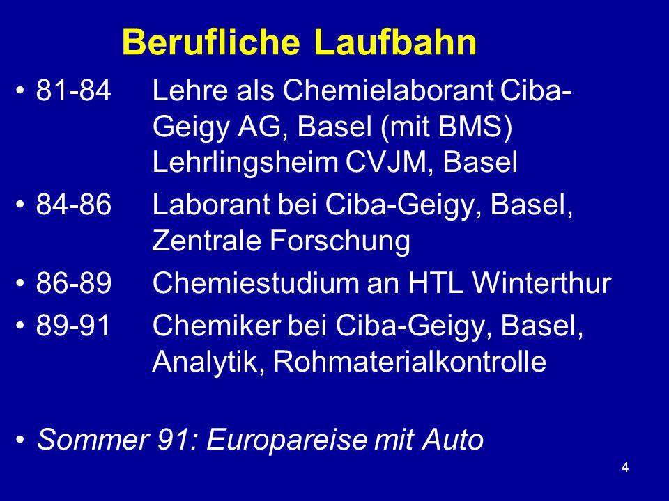 4 Berufliche Laufbahn 81-84 Lehre als Chemielaborant Ciba- Geigy AG, Basel (mit BMS) Lehrlingsheim CVJM, Basel 84-86Laborant bei Ciba-Geigy, Basel, Zentrale Forschung 86-89 Chemiestudium an HTL Winterthur 89-91Chemiker bei Ciba-Geigy, Basel, Analytik, Rohmaterialkontrolle Sommer 91: Europareise mit Auto