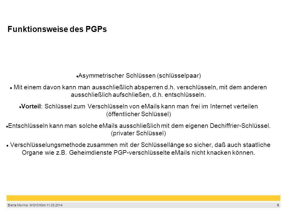5 Blerta Morina WG13 Köln 11.03.2014 Funktionsweise des PGPs Asymmetrischer Schlüssen (schlüsselpaar) Mit einem davon kann man ausschließlich abspe