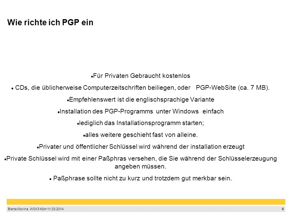 6 Blerta Morina WG13 Köln 11.03.2014 Wie richte ich PGP ein Für Privaten Gebraucht kostenlos CDs, die üblicherweise Computerzeitschriften beiliegen, oder PGP-WebSite (ca.