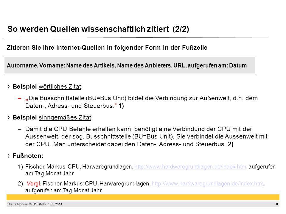 """8 Blerta Morina WG13 Köln 11.03.2014 So werden Quellen wissenschaftlich zitiert (2/2) Zitieren Sie Ihre Internet-Quellen in folgender Form in der Fußzeile Autorname, Vorname: Name des Artikels, Name des Anbieters, URL, aufgerufen am: Datum Beispiel wörtliches Zitat: –""""Die Busschnittstelle (BU=Bus Unit) bildet die Verbindung zur Außenwelt, d.h."""