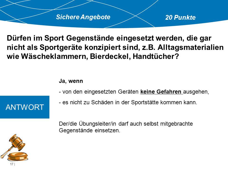 17 | Ja, wenn - von den eingesetzten Geräten keine Gefahren ausgehen, - es nicht zu Schäden in der Sportstätte kommen kann. Der/die Übungsleiter/in da