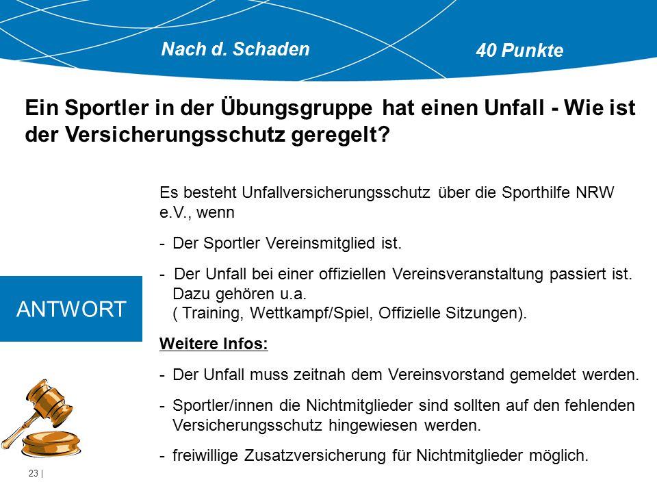 23 | ANTWORT Es besteht Unfallversicherungsschutz über die Sporthilfe NRW e.V., wenn -Der Sportler Vereinsmitglied ist. - Der Unfall bei einer offizie