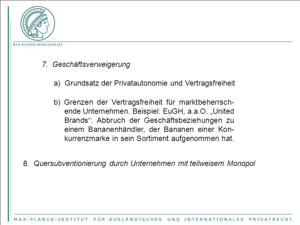 7. Geschäftsverweigerung a) Grundsatz der Privatautonomie und Vertragsfreiheit b) Grenzen der Vertragsfreiheit für marktbeherrsch- ende Unternehmen. B