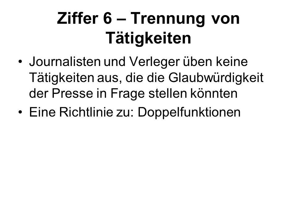 Ziffer 6 – Trennung von Tätigkeiten Journalisten und Verleger üben keine Tätigkeiten aus, die die Glaubwürdigkeit der Presse in Frage stellen könnten