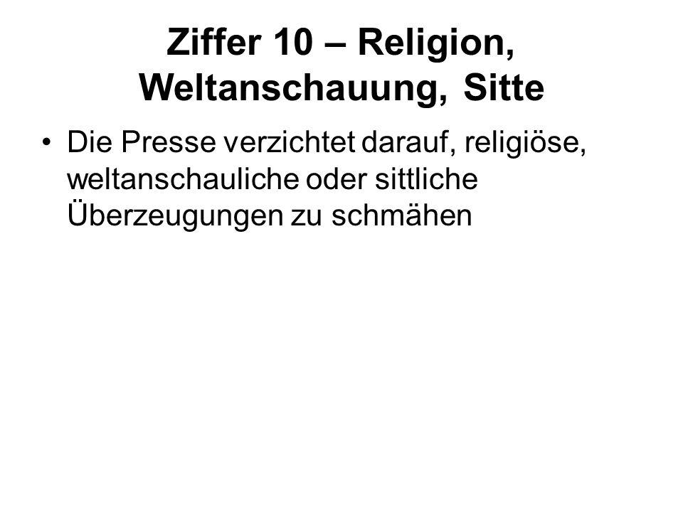 Ziffer 10 – Religion, Weltanschauung, Sitte Die Presse verzichtet darauf, religiöse, weltanschauliche oder sittliche Überzeugungen zu schmähen