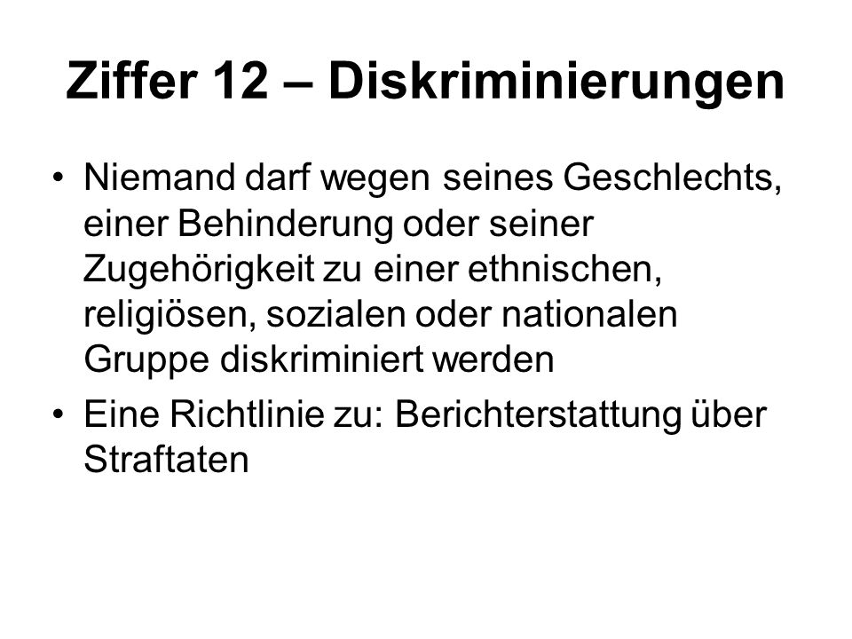 Ziffer 12 – Diskriminierungen Niemand darf wegen seines Geschlechts, einer Behinderung oder seiner Zugehörigkeit zu einer ethnischen, religiösen, sozialen oder nationalen Gruppe diskriminiert werden Eine Richtlinie zu: Berichterstattung über Straftaten