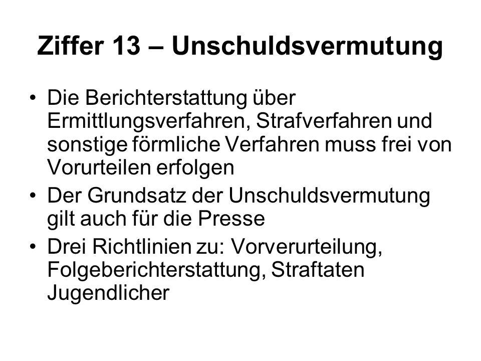 Ziffer 13 – Unschuldsvermutung Die Berichterstattung über Ermittlungsverfahren, Strafverfahren und sonstige förmliche Verfahren muss frei von Vorurteilen erfolgen Der Grundsatz der Unschuldsvermutung gilt auch für die Presse Drei Richtlinien zu: Vorverurteilung, Folgeberichterstattung, Straftaten Jugendlicher