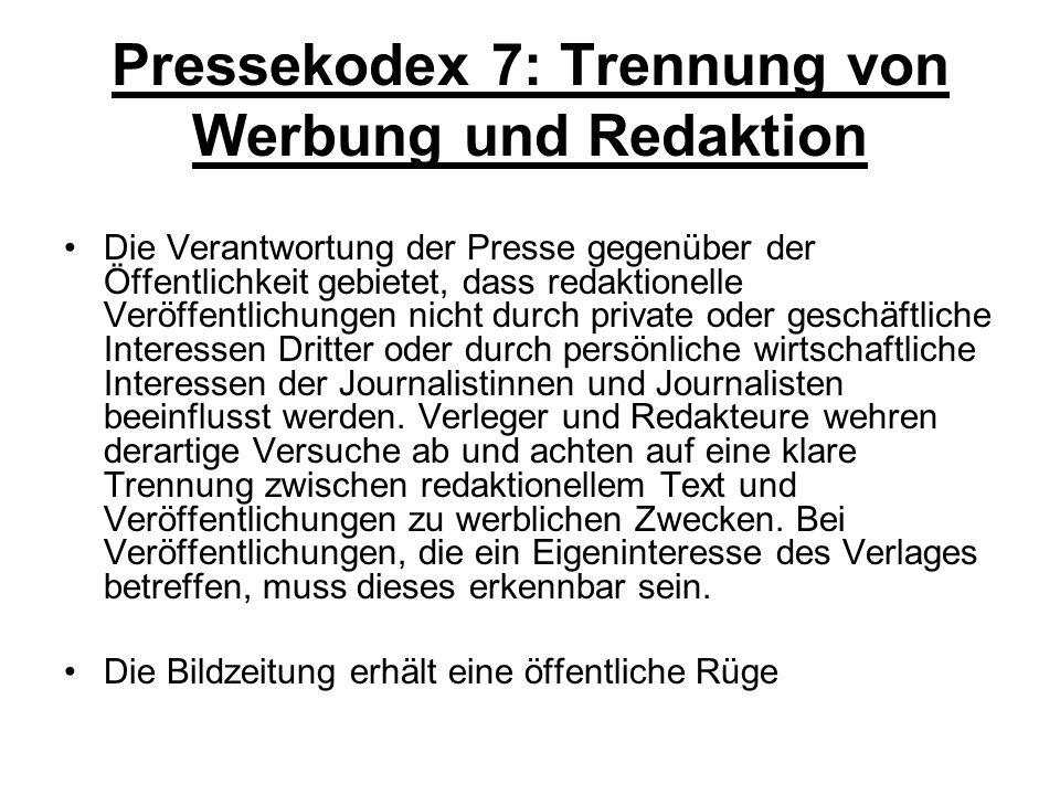 Pressekodex 7: Trennung von Werbung und Redaktion Die Verantwortung der Presse gegenüber der Öffentlichkeit gebietet, dass redaktionelle Veröffentlichungen nicht durch private oder geschäftliche Interessen Dritter oder durch persönliche wirtschaftliche Interessen der Journalistinnen und Journalisten beeinflusst werden.