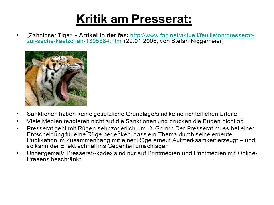 """Kritik am Presserat: """"Zahnloser Tiger - Artikel in der faz: http://www.faz.net/aktuell/feuilleton/presserat- zur-sache-kaetzchen-1305684.html (22.01.2006, von Stefan Niggemeier)http://www.faz.net/aktuell/feuilleton/presserat- zur-sache-kaetzchen-1305684.html Sanktionen haben keine gesetzliche Grundlage/sind keine richterlichen Urteile Viele Medien reagieren nicht auf die Sanktionen und drucken die Rügen nicht ab Presserat geht mit Rügen sehr zögerlich um  Grund: Der Presserat muss bei einer Entscheidung für eine Rüge bedenken, dass ein Thema durch seine erneute Publikation im Zusammenhang mit einer Rüge erneut Aufmerksamkeit erzeugt – und so kann der Effekt schnell ins Gegenteil umschlagen Unzeitgemäß: Presserat/-kodex sind nur auf Printmedien und Printmedien mit Online- Präsenz beschränkt"""