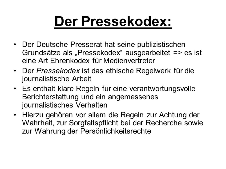 """Der Pressekodex: Der Deutsche Presserat hat seine publizistischen Grundsätze als """"Pressekodex ausgearbeitet => es ist eine Art Ehrenkodex für Medienvertreter Der Pressekodex ist das ethische Regelwerk für die journalistische Arbeit Es enthält klare Regeln für eine verantwortungsvolle Berichterstattung und ein angemessenes journalistisches Verhalten Hierzu gehören vor allem die Regeln zur Achtung der Wahrheit, zur Sorgfaltspflicht bei der Recherche sowie zur Wahrung der Persönlichkeitsrechte"""