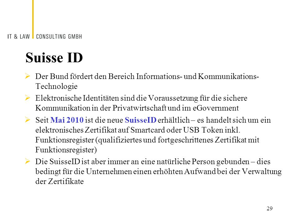 Suisse ID  Der Bund fördert den Bereich Informations- und Kommunikations- Technologie  Elektronische Identitäten sind die Voraussetzung für die sichere Kommunikation in der Privatwirtschaft und im eGovernment  Seit Mai 2010 ist die neue SuisseID erhältlich – es handelt sich um ein elektronisches Zertifikat auf Smartcard oder USB Token inkl.