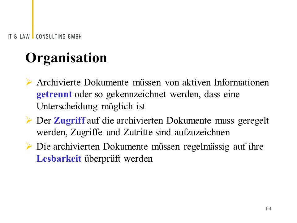 Organisation  Archivierte Dokumente müssen von aktiven Informationen getrennt oder so gekennzeichnet werden, dass eine Unterscheidung möglich ist  Der Zugriff auf die archivierten Dokumente muss geregelt werden, Zugriffe und Zutritte sind aufzuzeichnen  Die archivierten Dokumente müssen regelmässig auf ihre Lesbarkeit überprüft werden 64