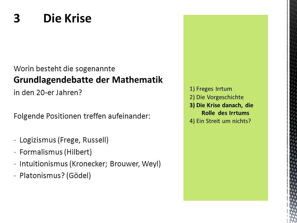 3 Die Krise Worin besteht die sogenannte Grundlagendebatte der Mathematik in den 20-er Jahren? Folgende Positionen treffen aufeinander: -Logizismus (F