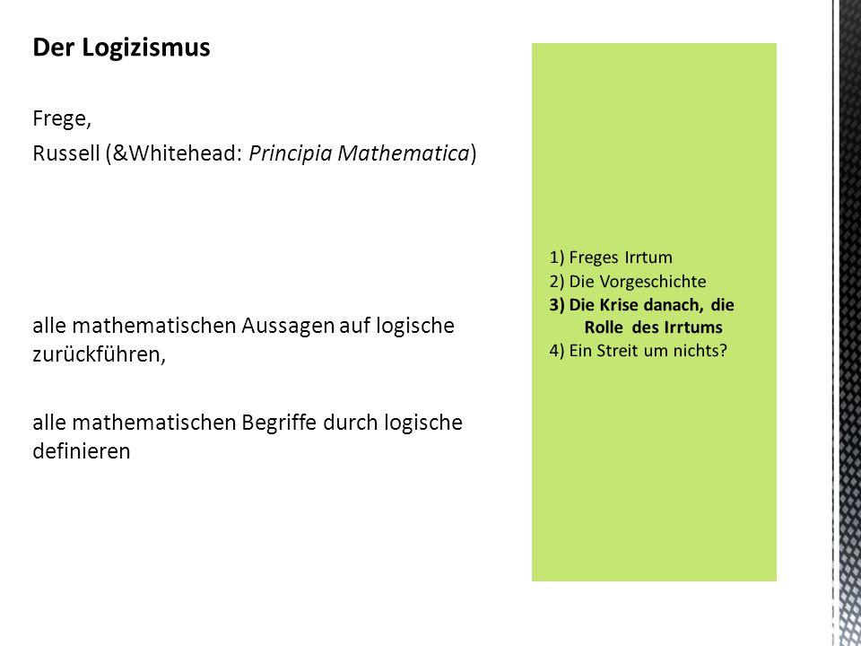 Der Logizismus Frege, Russell (&Whitehead: Principia Mathematica) alle mathematischen Aussagen auf logische zurückführen, alle mathematischen Begriffe