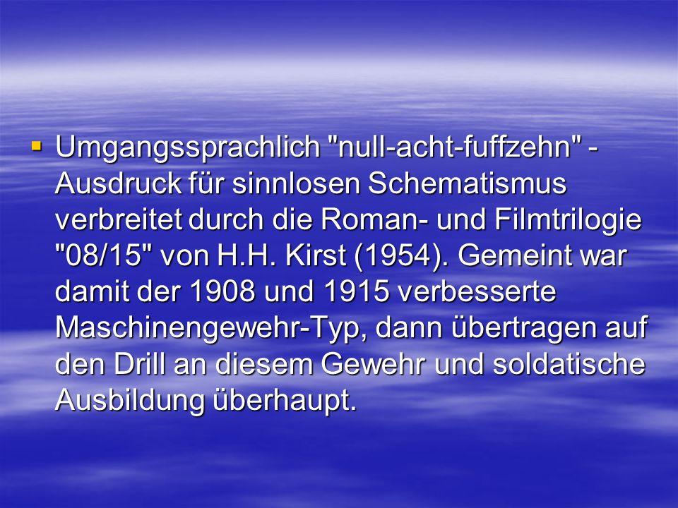  Umgangssprachlich null-acht-fuffzehn - Ausdruck für sinnlosen Schematismus verbreitet durch die Roman- und Filmtrilogie 08/15 von H.H.