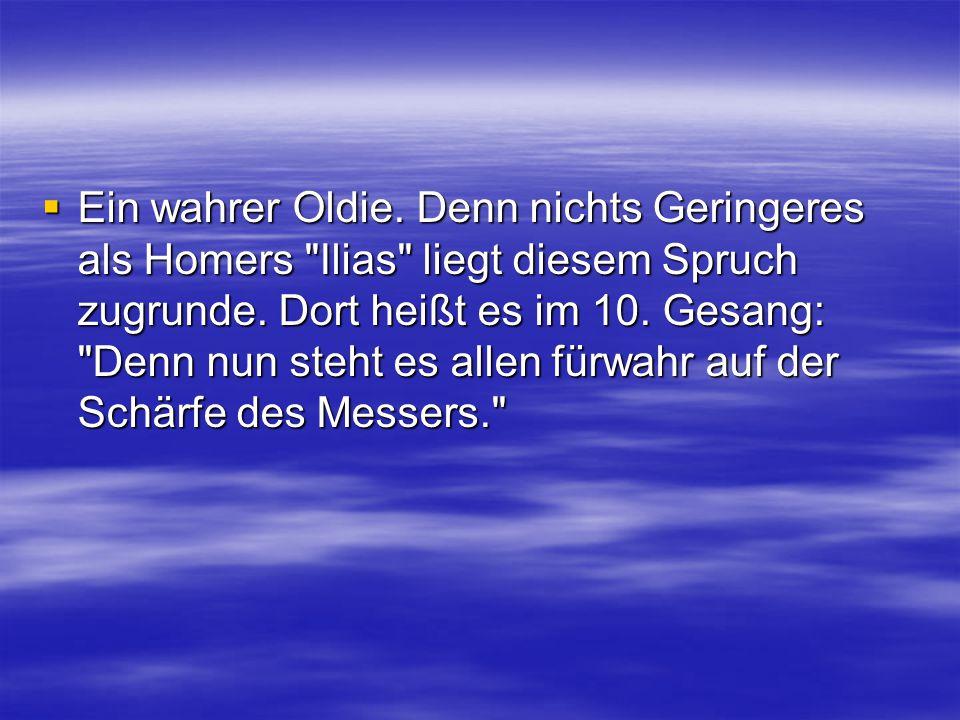  Ein wahrer Oldie. Denn nichts Geringeres als Homers Ilias liegt diesem Spruch zugrunde.