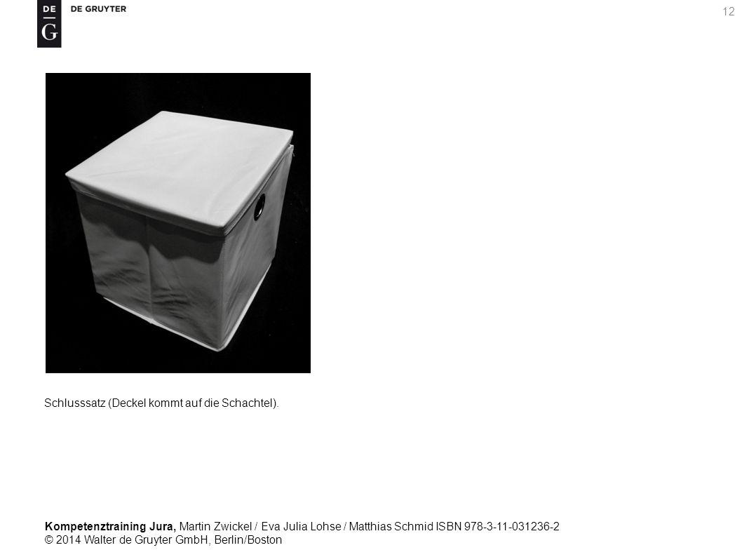 Kompetenztraining Jura, Martin Zwickel / Eva Julia Lohse / Matthias Schmid ISBN 978-3-11-031236-2 © 2014 Walter de Gruyter GmbH, Berlin/Boston 12 Schlusssatz (Deckel kommt auf die Schachtel).