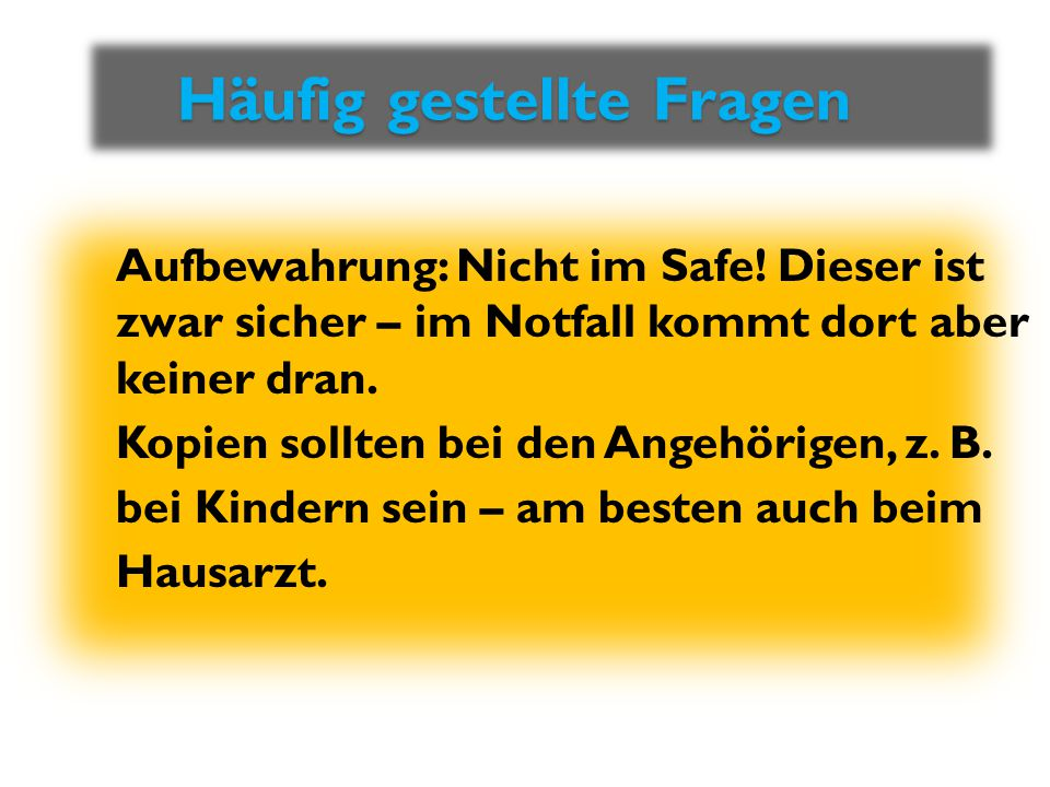 Häufig gestellte Fragen Häufig gestellte Fragen Aufbewahrung: Nicht im Safe! Dieser ist zwar sicher – im Notfall kommt dort aber keiner dran. Kopien s