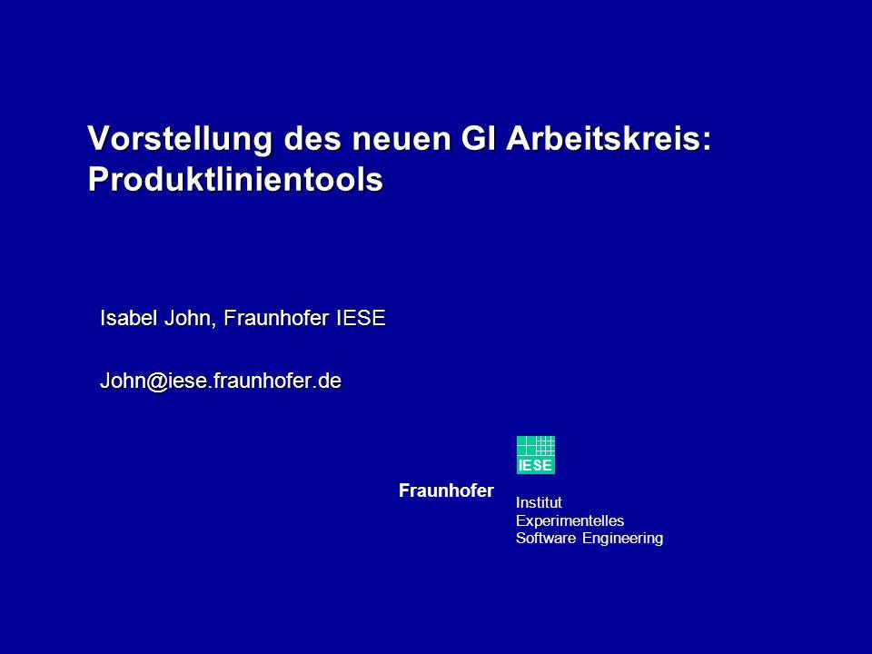 Institut Experimentelles Software Engineering Fraunhofer IESE Vorstellung des neuen GI Arbeitskreis: Produktlinientools Isabel John, Fraunhofer IESE John@iese.fraunhofer.de