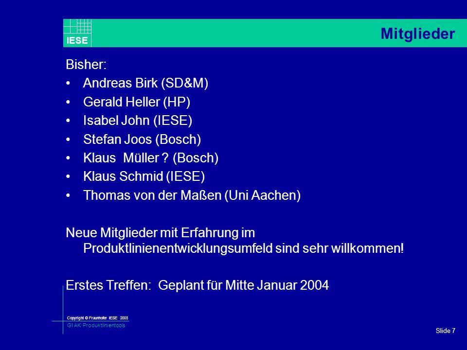 Copyright © Fraunhofer IESE 2003 GI AK Produktlinientools IESE Slide 7 Mitglieder Bisher: Andreas Birk (SD&M) Gerald Heller (HP) Isabel John (IESE) Stefan Joos (Bosch) Klaus Müller .