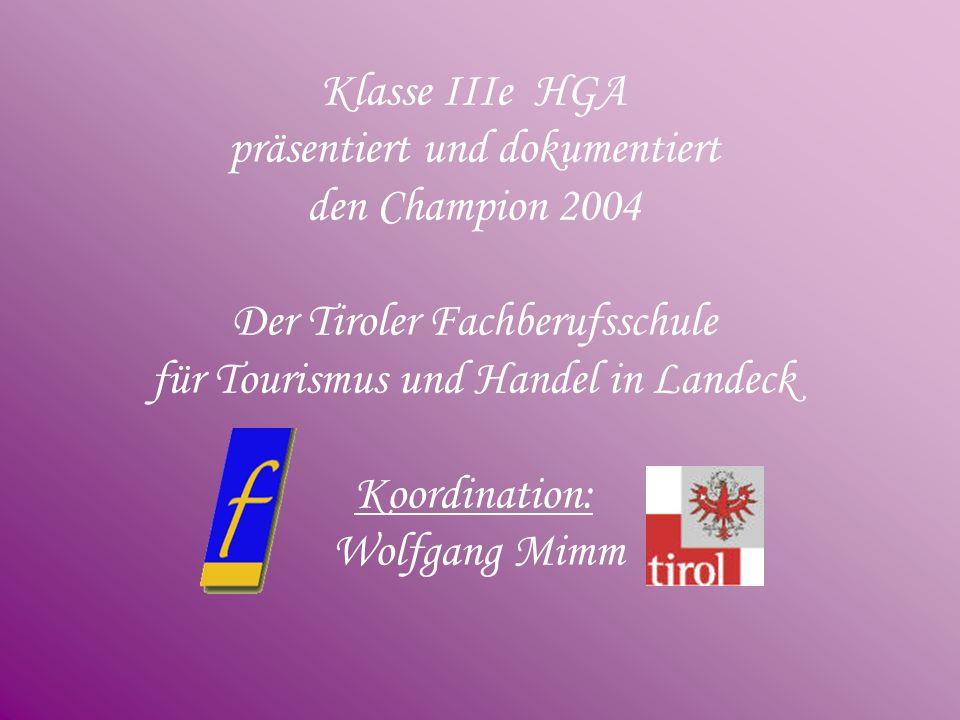Klasse IIIe HGA präsentiert und dokumentiert den Champion 2004 Der Tiroler Fachberufsschule für Tourismus und Handel in Landeck Koordination: Wolfgang Mimm