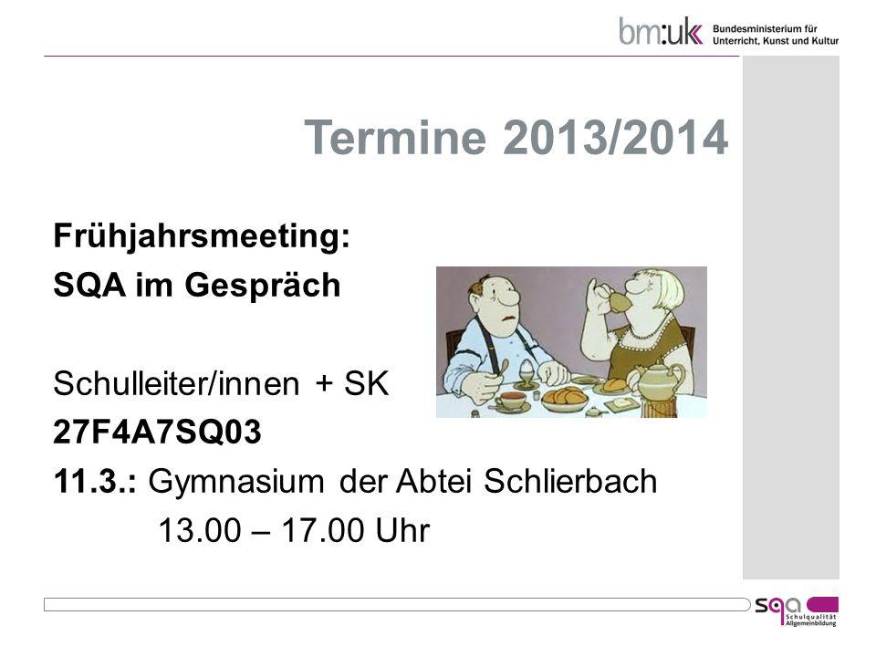 Termine 2013/2014 Frühjahrsmeeting: SQA im Gespräch Schulleiter/innen + SK 27F4A7SQ03 11.3.: Gymnasium der Abtei Schlierbach 13.00 – 17.00 Uhr
