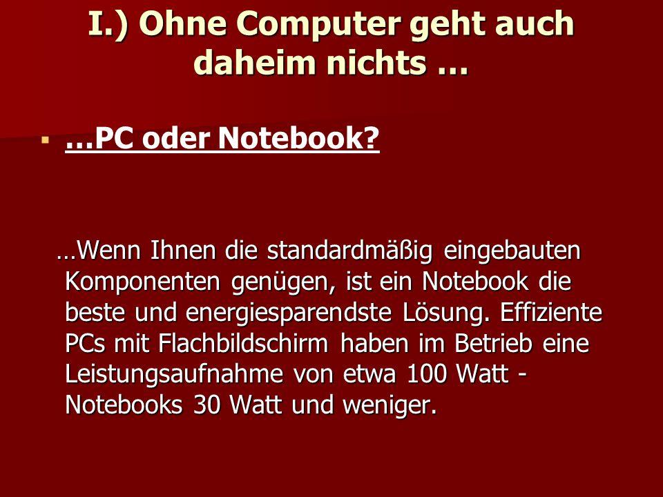 I.) Ohne Computer geht auch daheim nichts …   …PC oder Notebook? …Wenn Ihnen die standardmäßig eingebauten Komponenten genügen, ist ein Notebook die