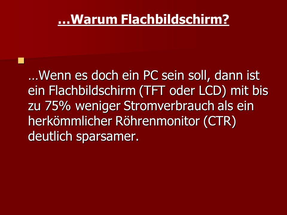 …Warum Flachbildschirm? …Wenn es doch ein PC sein soll, dann ist ein Flachbildschirm (TFT oder LCD) mit bis zu 75% weniger Stromverbrauch als ein herk