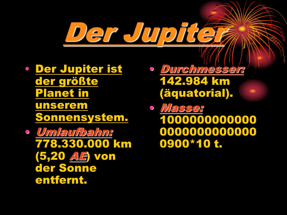 Der Jupiter Der Jupiter ist der größte Planet in unserem Sonnensystem. Umlaufbahn: 778.330.000 km (5,20 A AA AE) von der Sonne entfernt. Durchmesser: