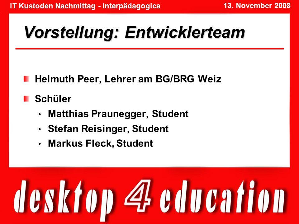 IT Kustoden Nachmittag - Interpädagogica 13. November 2008 Vorstellung: Entwicklerteam Helmuth Peer, Lehrer am BG/BRG Weiz Schüler Matthias Praunegger