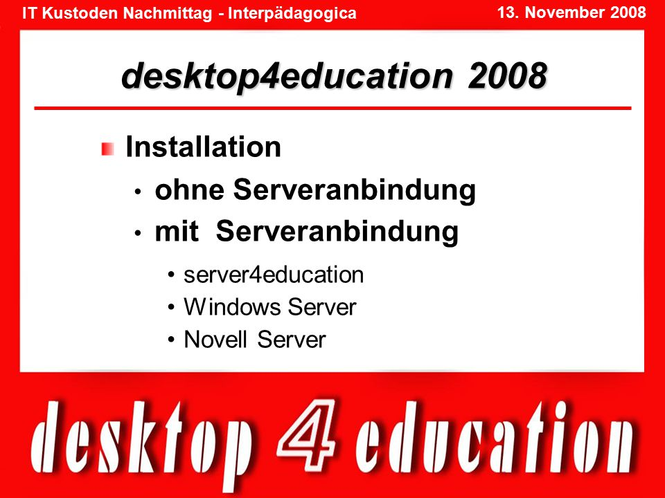 IT Kustoden Nachmittag - Interpädagogica 13. November 2008 desktop4education 2008 Installation ohne Serveranbindung mit Serveranbindung server4educati